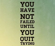 you have not failed until you quit trying.
