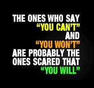 The ones who say you can't and you won't are probably th ones scared that you will.